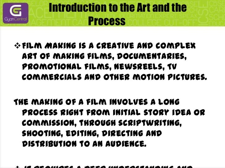Introduction to the Art and the Process<br /><ul><li>Film Making is a creative and complex art of making films,...