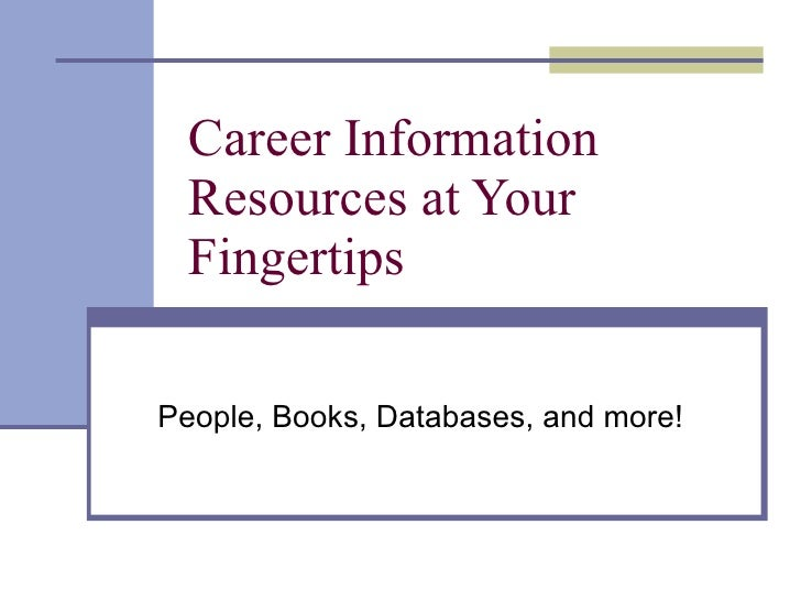 Career Information Resources at Your Fingertips People, Books, Databases, and more!