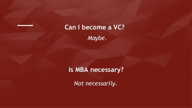 Maybe. Can I become a VC? Is MBA necessary? Not necessarily.