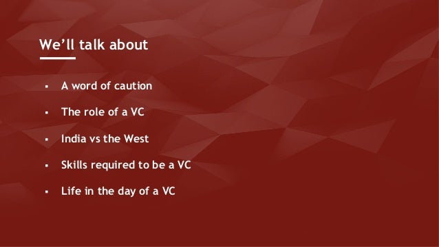 § A word of caution § The role of a VC § India vs the West § Skills required to be a VC § Life in the day of a VC We'll ta...