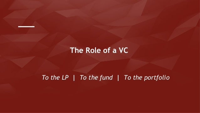 To the LP   To the fund   To the portfolio The Role of a VC