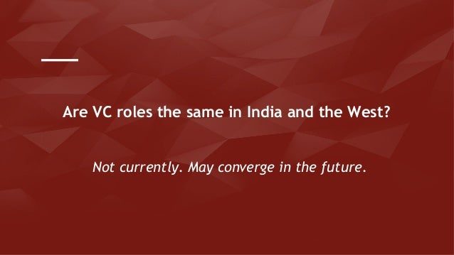 Not currently. May converge in the future. Are VC roles the same in India and the West?