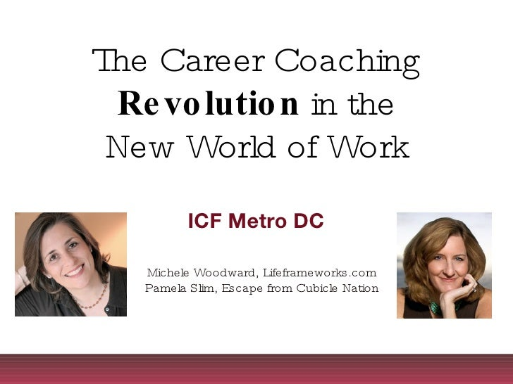 The Career Coaching Revolution  in the New World of Work ICF Metro DC Michele Woodward, Lifeframeworks.com Pamela Slim, Es...
