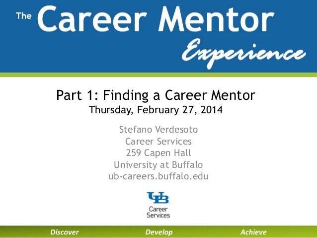 Part 1: Finding a Career Mentor Thursday, February 27, 2014 Stefano Verdesoto Career Services 259 Capen Hall University at...