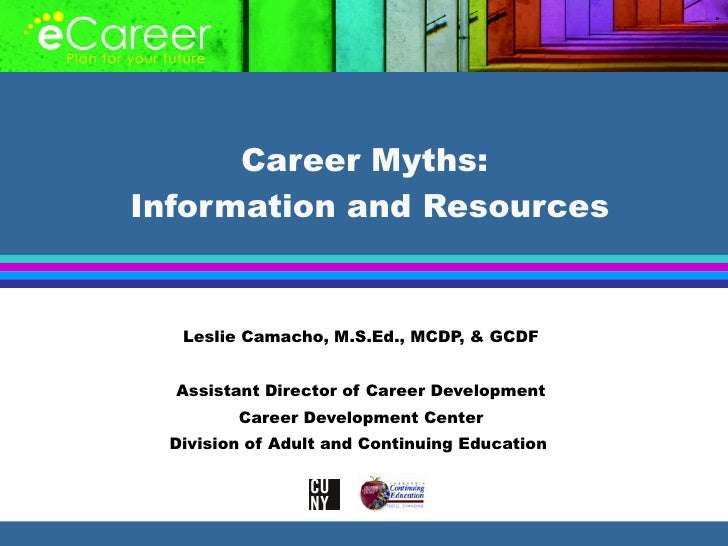 Career Myths:  Information and Resources Leslie Camacho, M.S.Ed., MCDP, & GCDF Assistant Director of Career Development Ca...