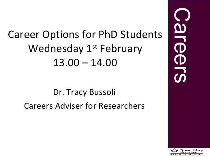 Career Options for PhD Students Wednesday 1 st  February 13.00 – 14.00 Dr. Tracy Bussoli Careers Adviser for Researchers
