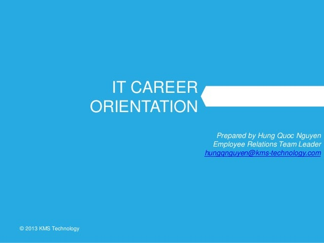 © 2013 KMS Technology IT CAREER ORIENTATION Prepared by Hung Quoc Nguyen Employee Relations Team Leader hungqnguyen@kms-te...
