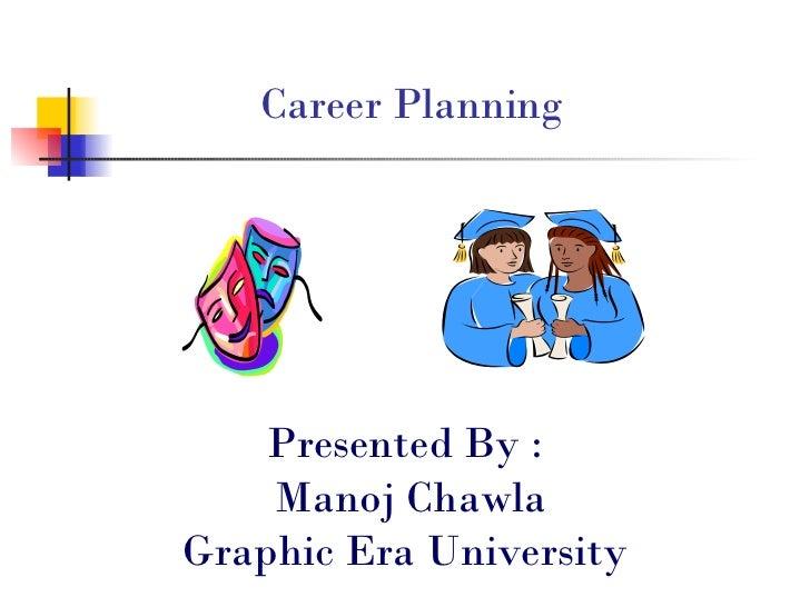 Career Planning <ul><li>Presented By : </li></ul><ul><li>Manoj Chawla </li></ul><ul><li>Graphic Era University </li></ul>