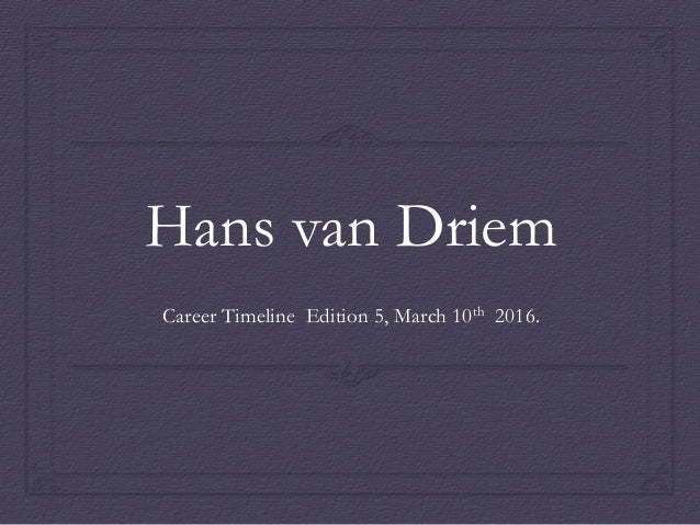 Hans van Driem Career Timeline Edition 5, March 10th 2016.