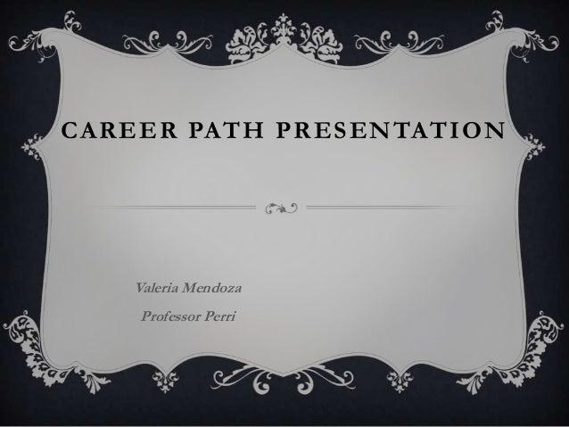CAREER PATH PRESENTATION   Valeria Mendoza    Professor Perri