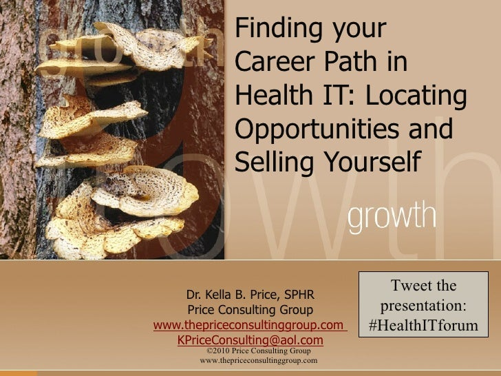 Finding your Career Path in Health IT: Locating Opportunities and Selling Yourself Dr. Kella B. Price, SPHR Price Consulti...