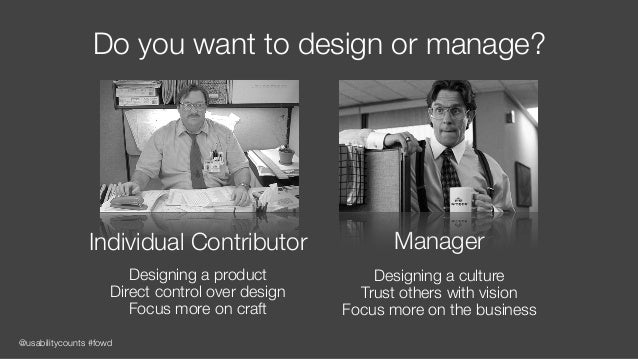 @usabilitycounts #fowd Do you want to design or manage? Individual Contributor Designing a product Direct control over des...