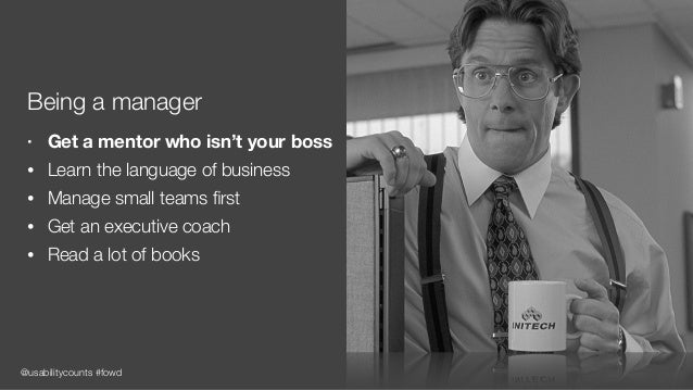 @usabilitycounts #fowd Being a manager • Get a mentor who isn't your boss • Learn the language of business • Manage small ...