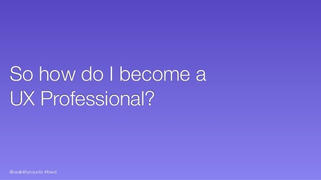 @usabilitycounts #fowd So how do I become a  UX Professional?