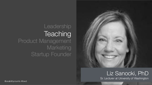 @usabilitycounts #fowd Leadership Teaching Product Management Marketing Startup Founder Liz Sanocki, PhD Sr. Lecturer at U...