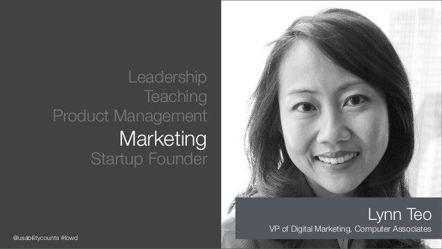 @usabilitycounts #fowd Leadership Teaching Product Management Marketing Startup Founder Lynn Teo VP of Digital Marketing, ...