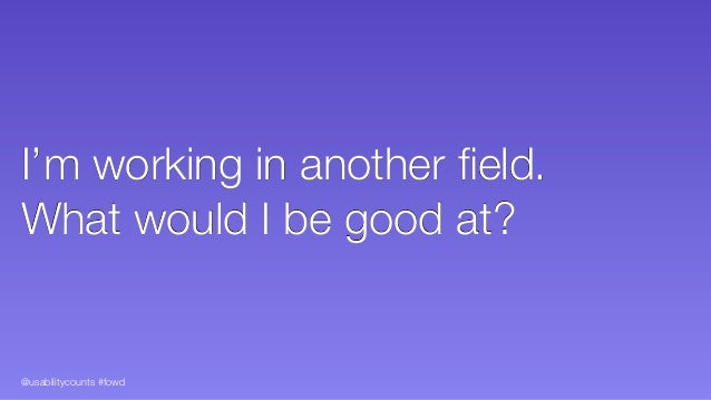 @usabilitycounts #fowd I'm working in another field. What would I be good at?