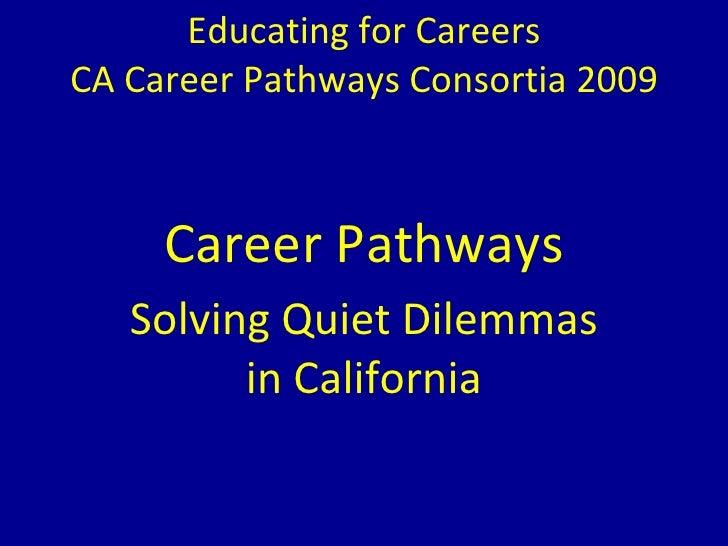 Educating for Careers CA Career Pathways Consortia 2009 Career Pathways Solving Quiet Dilemmas in California