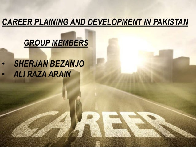 CAREER PLAINING AND DEVELOPMENT IN PAKISTAN GROUP MEMBERS • SHERJAN BEZANJO • ALI RAZA ARAIN