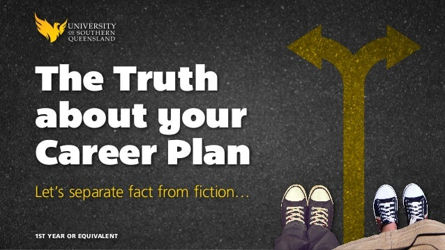 The Truth about your Career Plan Let's separate fact from fiction… 1ST YEAR OR EQUIVALENT