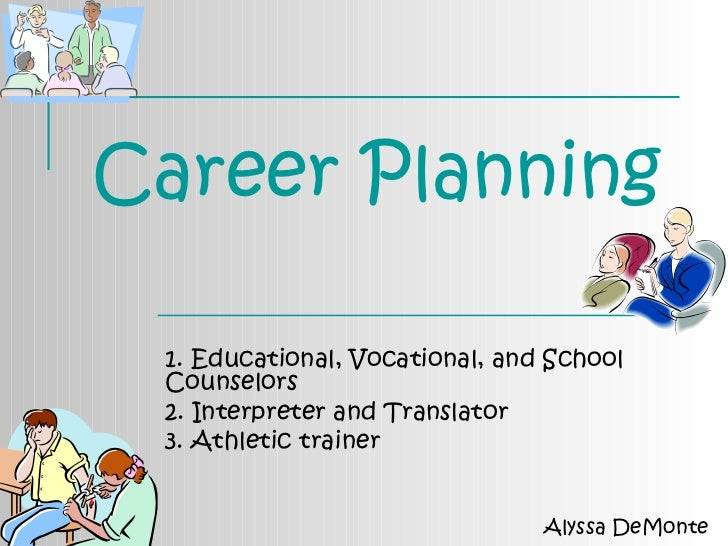 Career Planning 1. Educational, Vocational, and School Counselors 2. Interpreter and Translator  3. Athletic trainer Alyss...