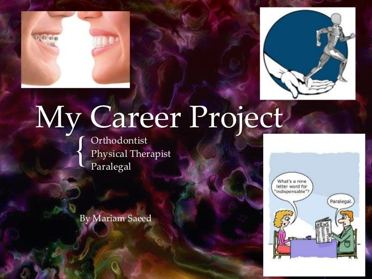 My Career Project<br />Orthodontist<br />Physical Therapist<br />Paralegal<br />By Mariam Saeed<br />