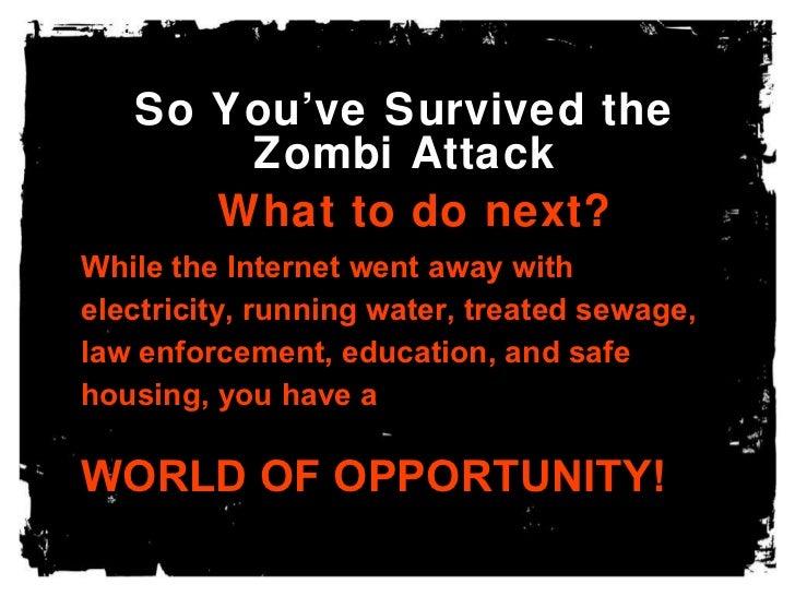 So You've Survived the Zombi Attack What to do next? While the Internet went away with electricity, running water, treated...
