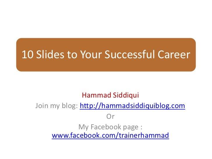 10 Slides to Your Successful Career                 Hammad Siddiqui  Join my blog: http://hammadsiddiquiblog.com          ...