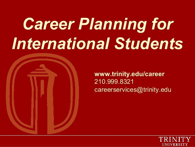 Career Planning for International Students www.trinity.edu/career 210.999.8321 careerservices@trinity.edu