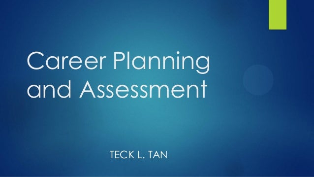 Career Planning and Assessment TECK L. TAN