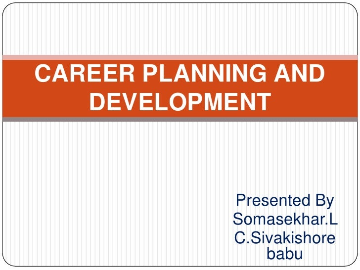 CAREER PLANNING AND   DEVELOPMENT            Presented By            Somasekhar.L            C.Sivakishore                ...