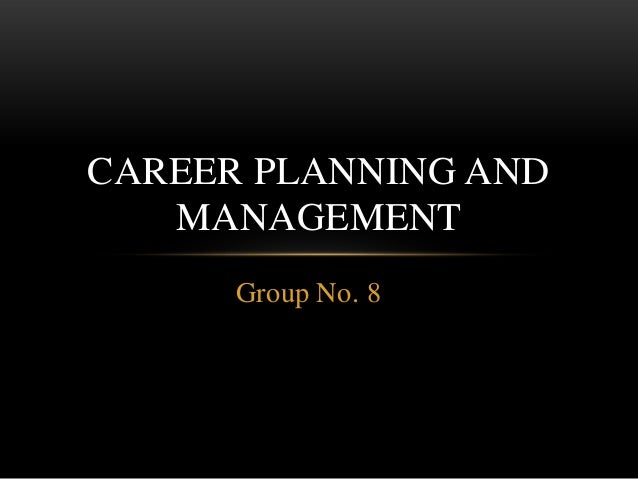 Group No. 8 CAREER PLANNING AND MANAGEMENT