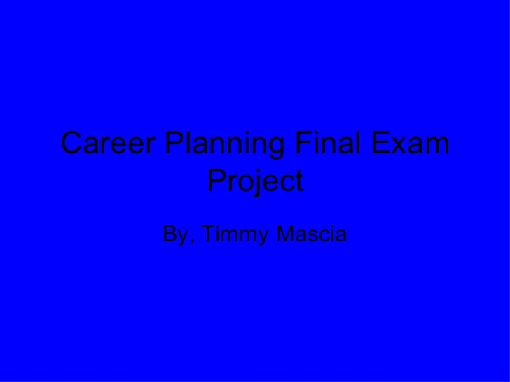 Career Planning Final Exam Project By, Timmy Mascia