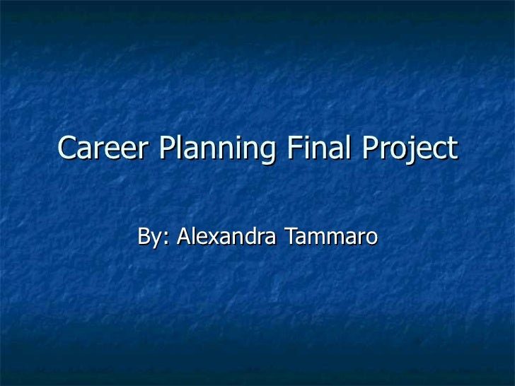 Career Planning Final Project By: Alexandra Tammaro