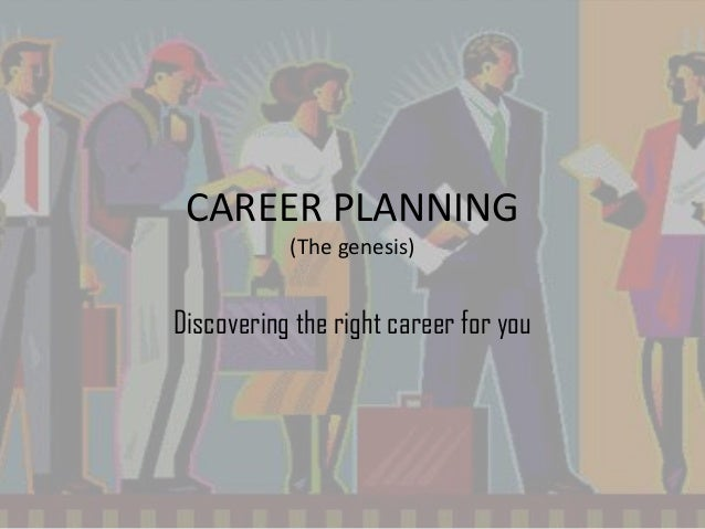 CAREER PLANNING (The genesis) Discovering the right career for you