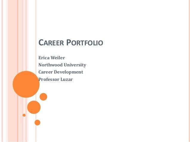 CAREER PORTFOLIO Erica Weiler Northwood University Career Development Professor Luzar