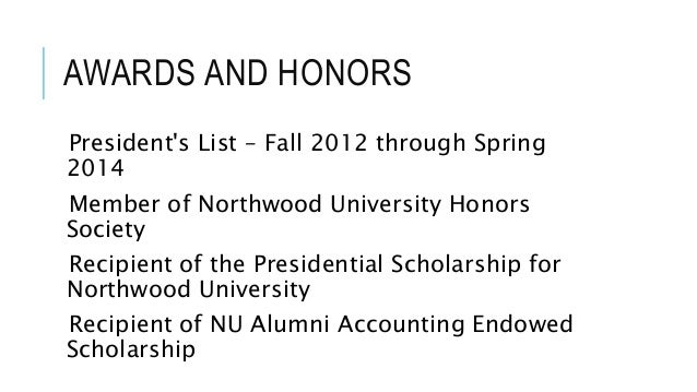 AWARDS AND HONORS  President's List – Fall 2012 through Spring  2014  Member of Northwood University Honors  Society  Reci...