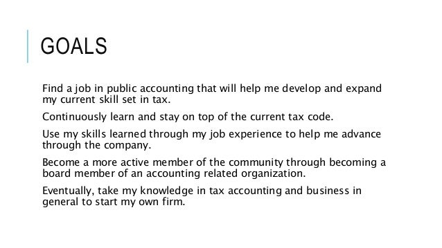 GOALS  Find a job in public accounting that will help me develop and expand  my current skill set in tax.  Continuously le...