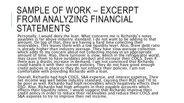 SAMPLE OF WORK – EXCERPT  FROM ANALYZING FINANCIAL  STATEMENTS  Personally, I would deny the loan. What concerns me is Ric...