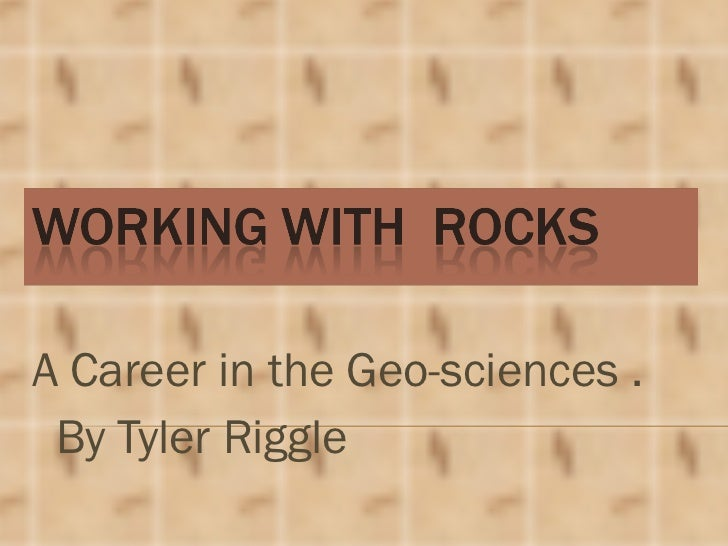A Career in the Geo-sciences .  By Tyler Riggle