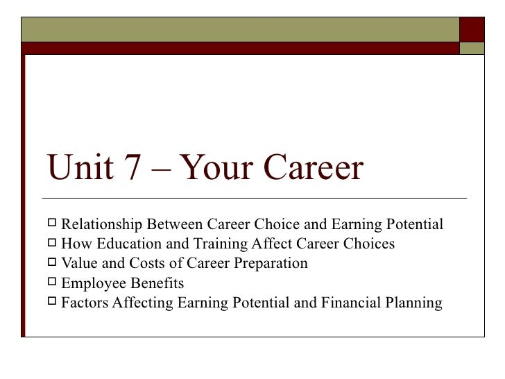 Unit 7 – Your Career Relationship Between Career Choice and Earning Potential How Education and Training Affect Career C...