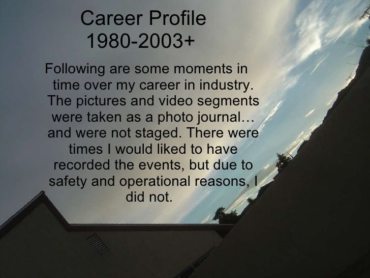 Career Profile 1980-2003+  <ul><li>Following are some moments in time over my career in industry. The pictures and video s...