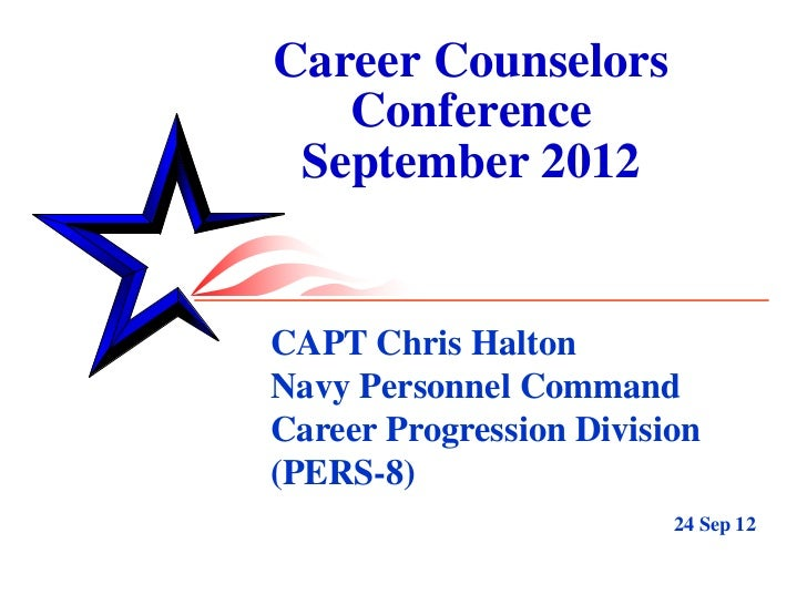 Career Counselors   Conference September 2012CAPT Chris HaltonNavy Personnel CommandCareer Progression Division(PERS-8)   ...