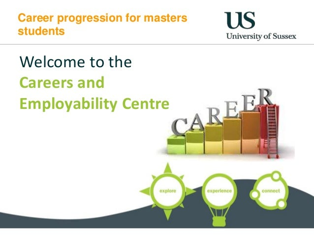Career progression for masters students Welcome to the Careers and Employability Centre