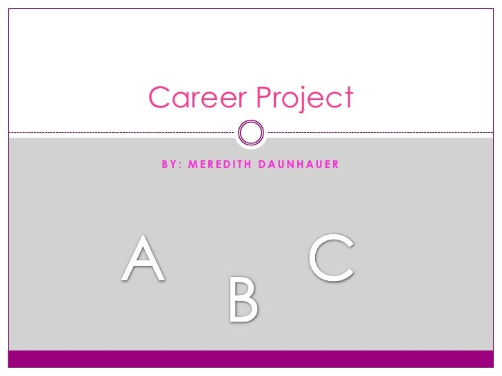 By: Meredith Daunhauer <br />Career Project<br />A<br />C<br />B<br />
