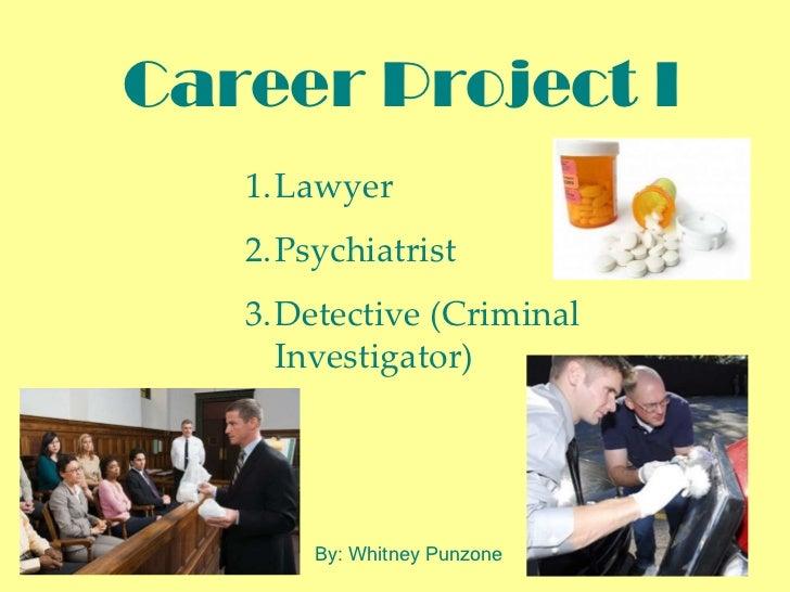 Career Project I <ul><ul><li>Lawyer </li></ul></ul><ul><ul><li>Psychiatrist </li></ul></ul><ul><ul><li>Detective (Criminal...