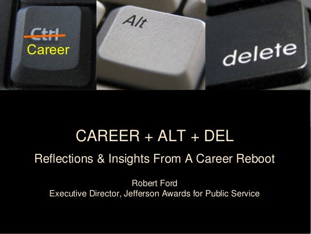 CAREER + ALT + DEL Reflections & Insights From A Career Reboot Robert Ford Executive Director, Jefferson Awards for Public...