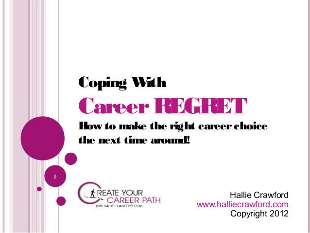 Coping W ith  Career REGRET  How to make the right career choice the next time around! 1  Hallie Crawford www.halliecrawfo...