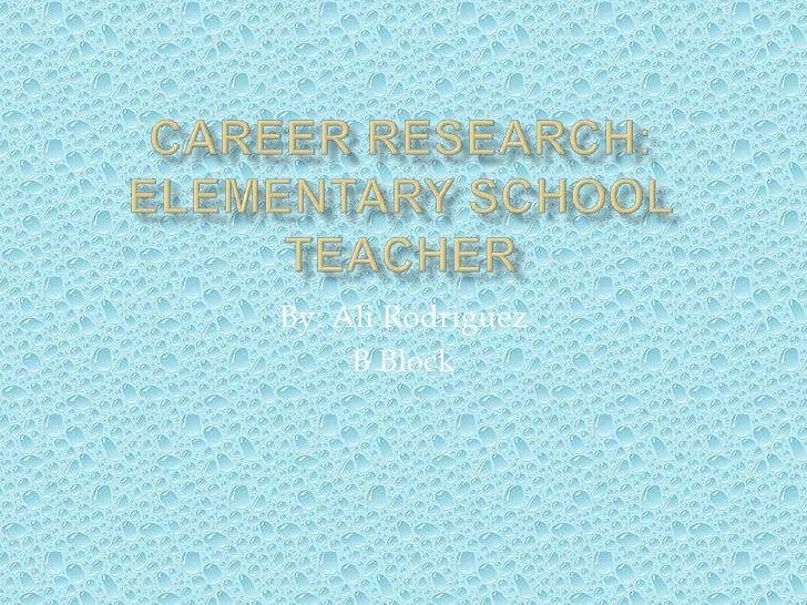 Career Research:Elementary School Teacher<br />By: Ali Rodriguez<br />B Block<br />