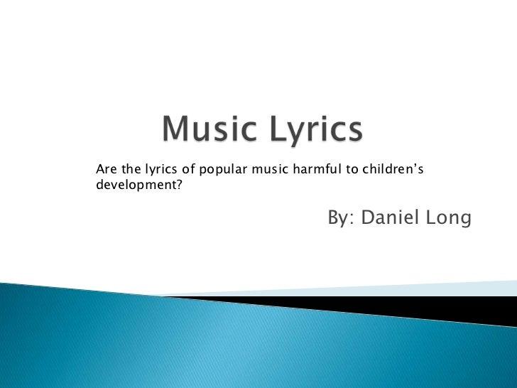 Are the lyrics of popular music harmful to children'sdevelopment?                                     By: Daniel Long